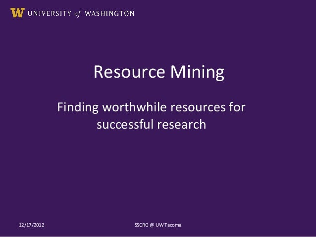 Resource MiningFinding worthwhile resources forsuccessful research12/17/2012 SSCRG @ UW Tacoma