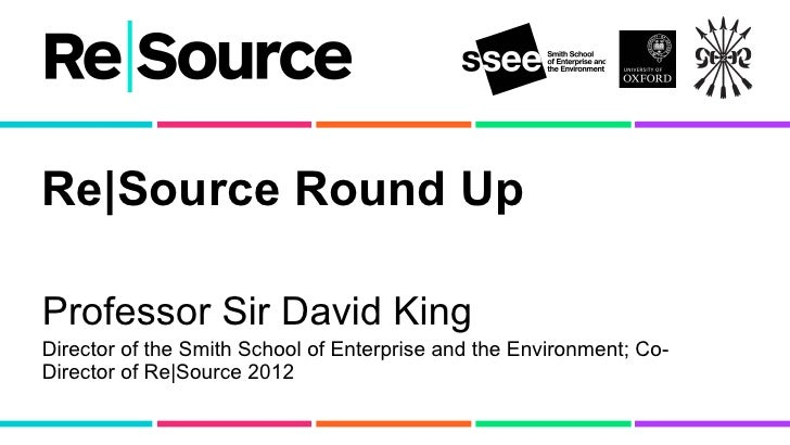 Re|Source Round UpProfessor Sir David KingDirector of the Smith School of Enterprise and the Environment; Co-Director of R...