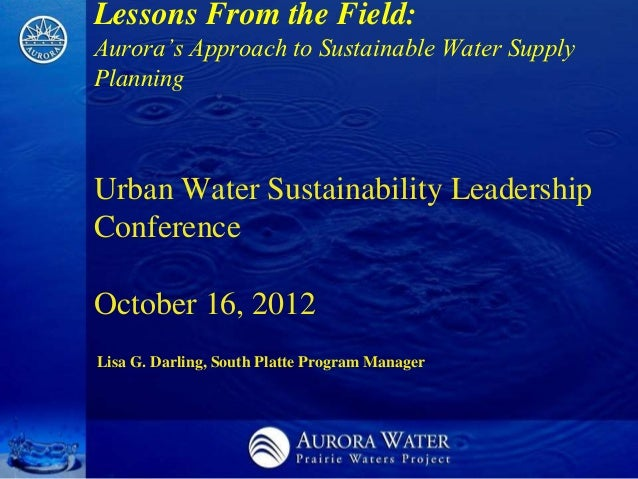 Lessons From the Field:Aurora's Approach to Sustainable Water SupplyPlanningUrban Water Sustainability LeadershipConferenc...