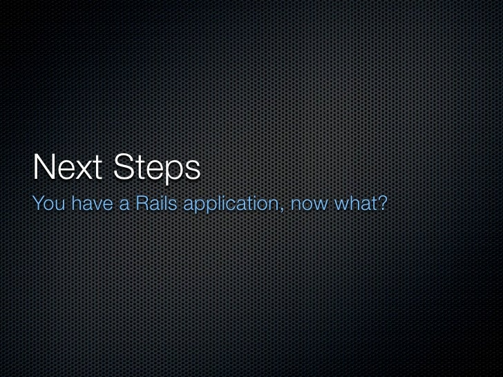 Next Steps You have a Rails application, now what?