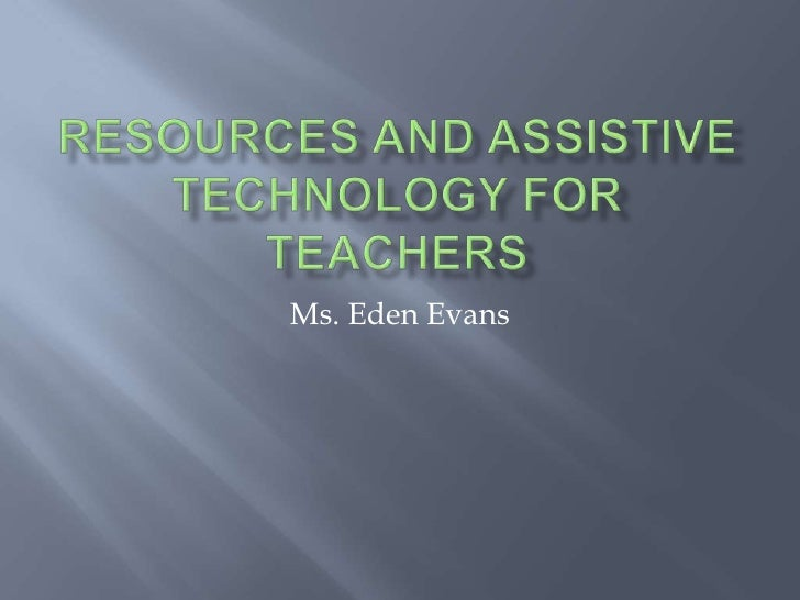 Resources and Assistive Technology for Teachers <br />Ms. Eden Evans<br />
