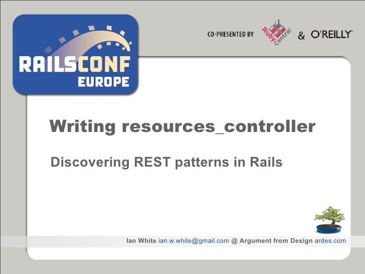 Writing resources_controller  Discovering REST patterns in Rails                Ian White ian.w.white@gmail.com @ Argument...