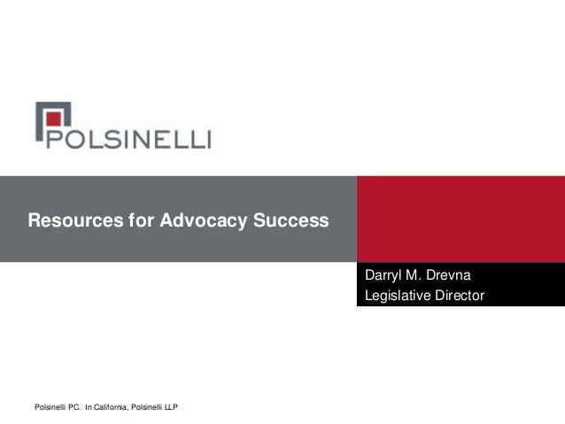 Polsinelli PC. In California, Polsinelli LLP Resources for Advocacy Success Darryl M. Drevna Legislative Director