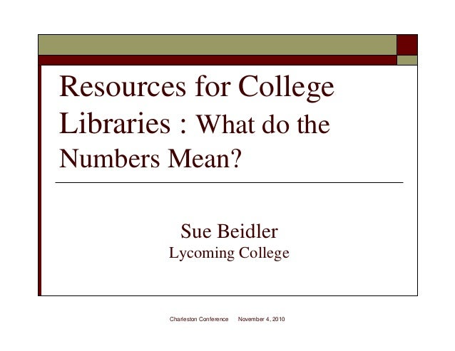 Resources for College Libraries : What do the Numbers Mean? Sue Beidler Lycoming College Charleston Conference November 4,...