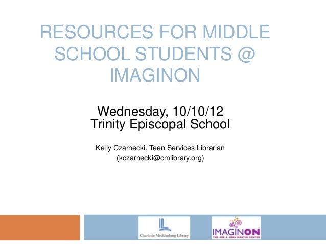 RESOURCES FOR MIDDLE SCHOOL STUDENTS @     IMAGINON     Wednesday, 10/10/12    Trinity Episcopal School    Kelly Czarnecki...