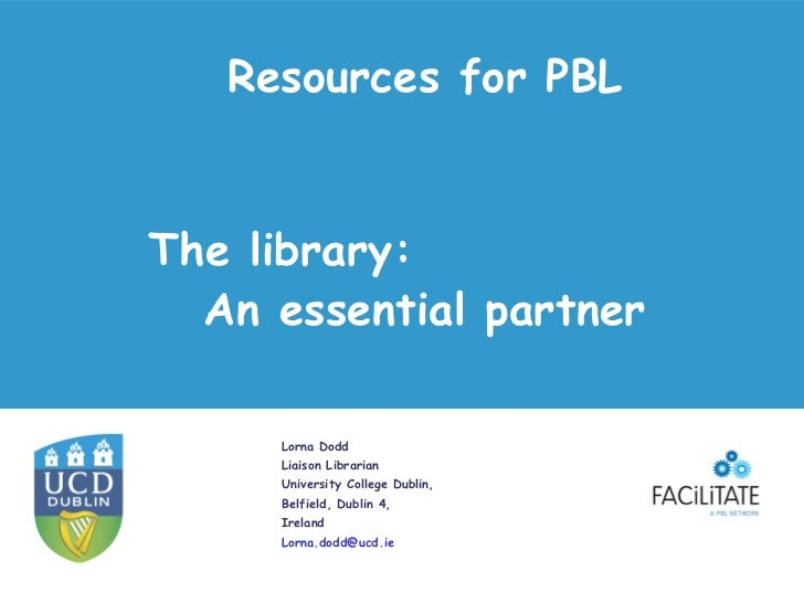 Resources for PBLThe library:  An essential partner     Lorna Dodd     Liaison Librarian     University College Dublin,   ...