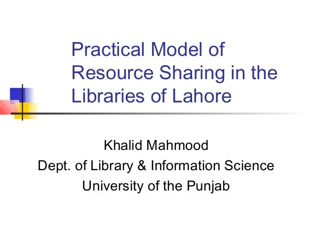 Practical Model of     Resource Sharing in the     Libraries of Lahore           Khalid MahmoodDept. of Library & Informat...