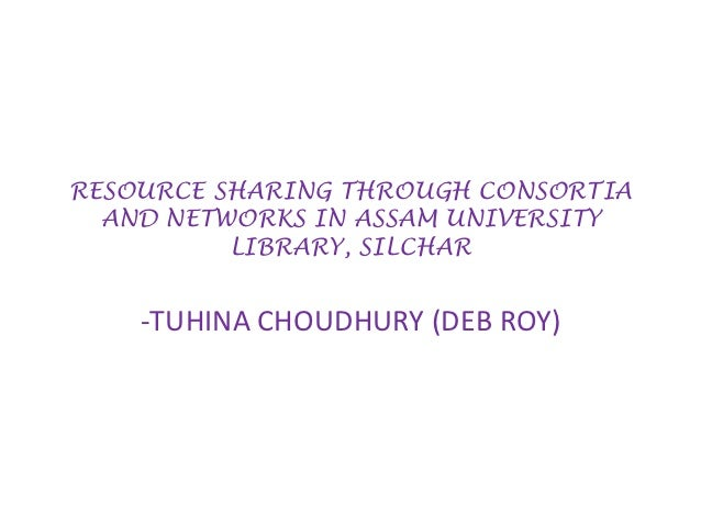 RESOURCE SHARING THROUGH CONSORTIA  AND NETWORKS IN ASSAM UNIVERSITY          LIBRARY, SILCHAR    -TUHINA CHOUDHURY (DEB R...