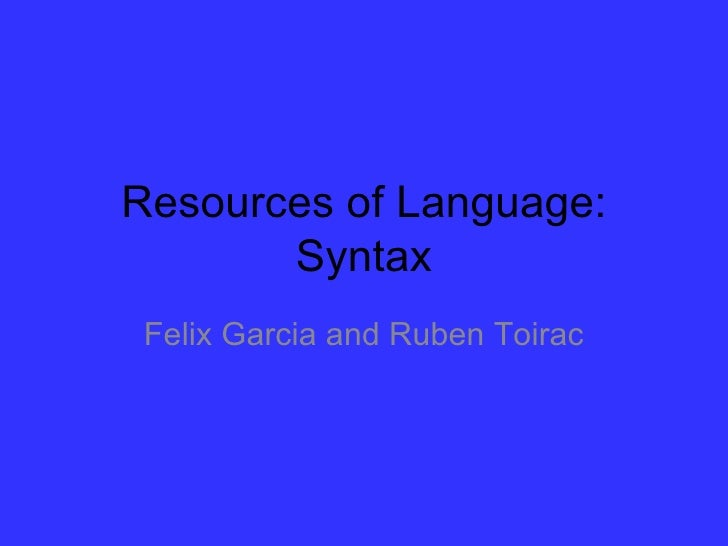 Resources of Language:       Syntax Felix Garcia and Ruben Toirac