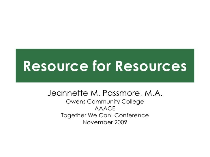 Resource for Resources<br />Jeannette M. Passmore, M.A.<br />Owens Community College<br />AAACE<br />Together We Can! Conf...