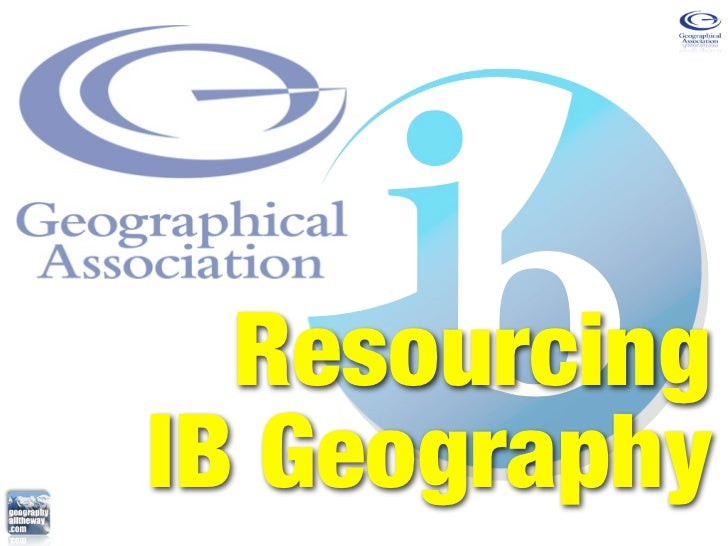 Geographical Association Conference 2011 - geographyalltheway.com - Resourcing IB Geography