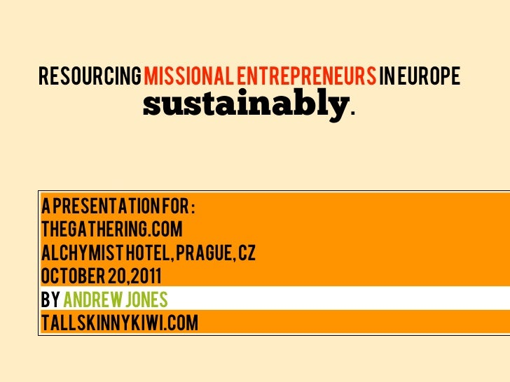 Resourcing Missional Entrepreneurs in Europe            sustainably.A presentation for :TheGathering.comAlchymist Hotel, P...