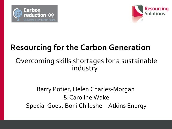 Resourcing for the Carbon Generation Overcoming skills shortages for a sustainable industry  Barry Potier, Helen Charles-M...