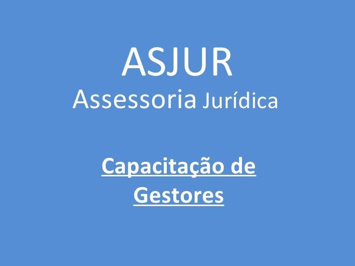 ASJURAssessoria Jurídica  Capacitação de     Gestores