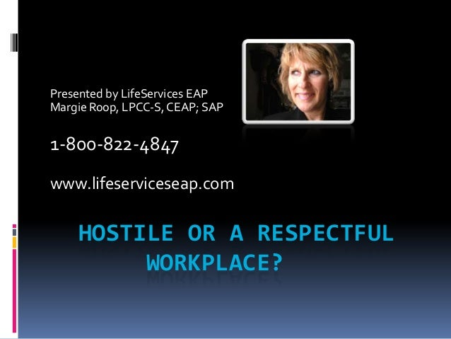 HOSTILE OR A RESPECTFUL WORKPLACE? Presented by LifeServices EAP Margie Roop, LPCC-S,CEAP; SAP 1-800-822-4847 www.lifeserv...