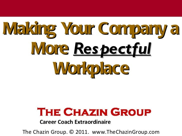 T h e C h a z in G r o u pMaking Your Company a   More Res pectful      Workplace    The Chazin Group. © 2011. www.TheChaz...