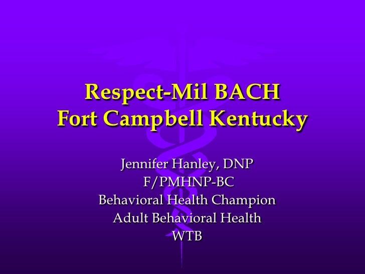 Respect-Mil BACHFort Campbell Kentucky<br />Jennifer Hanley, DNP<br /> F/PMHNP-BC <br />Behavioral Health Champion<br />Ad...