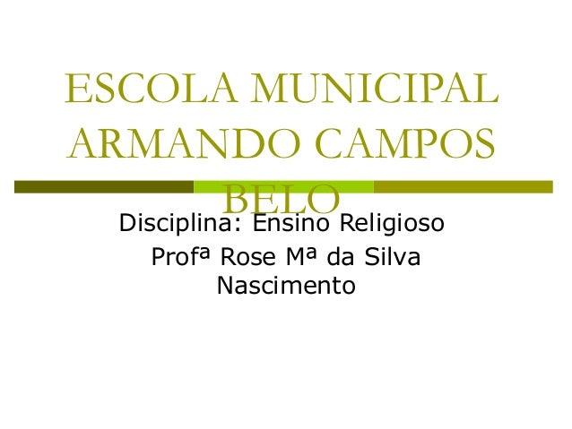 ESCOLA MUNICIPAL ARMANDO CAMPOS BELODisciplina: Ensino Religioso Profª Rose Mª da Silva Nascimento