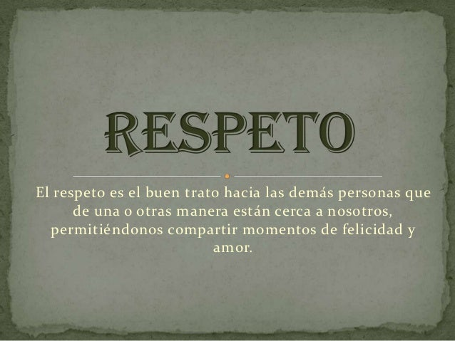 El respeto es el buen trato hacia las demás personas que      de una o otras manera están cerca a nosotros,  permitiéndono...
