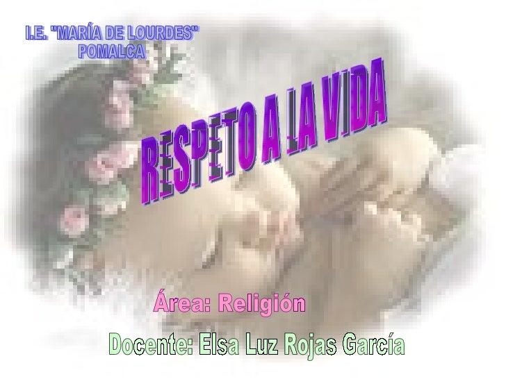 "RESPETO A LA VIDA I.E. ""MARÍA DE LOURDES"" POMALCA Docente: Elsa Luz Rojas García Área: Religión"