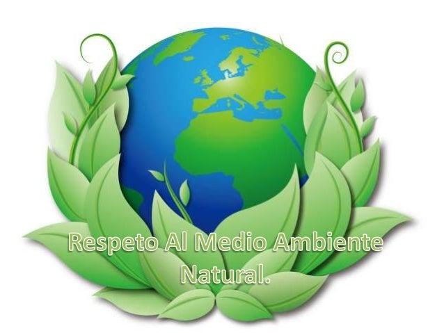 Hay que respetar nuestro medio ambiente natural porque es nuestrohogar y simplemente porque lo que damos nos es devuelto.....