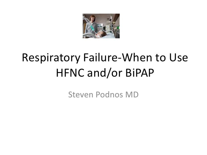 Respiratory Failure-When to Use      HFNC and/or BiPAP        Steven Podnos MD