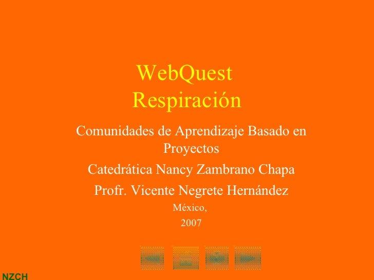 WebQuest  Respiración Comunidades de Aprendizaje Basado en Proyectos Catedrática Nancy Zambrano Chapa Profr. Vicente Negre...