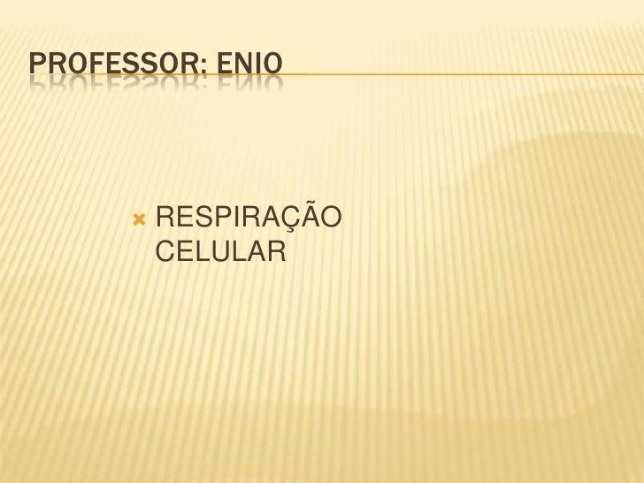 PROFESSOR: ENIO         RESPIRAÇÃO          CELULAR