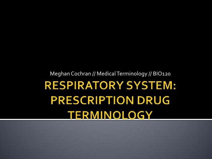 RESPIRATORY SYSTEM: PRESCRIPTION DRUG TERMINOLOGY<br />Meghan Cochran // Medical Terminology // BIO120<br />