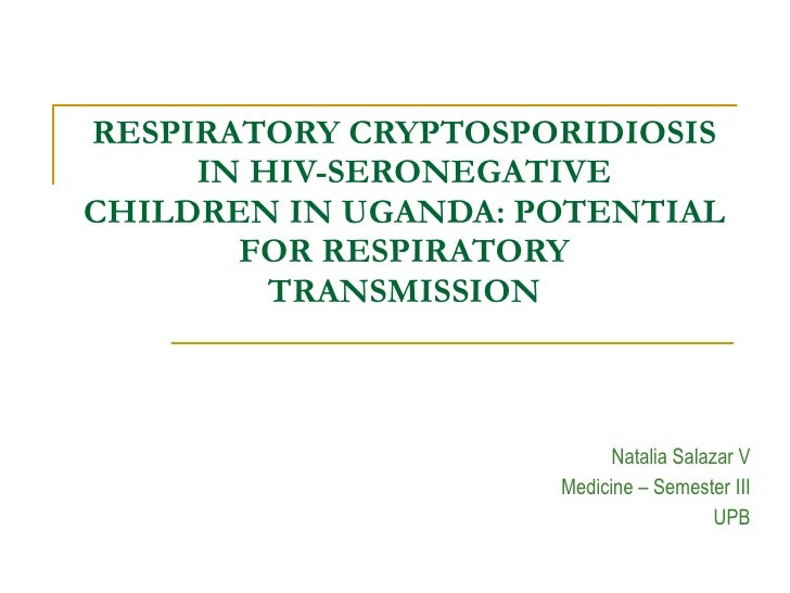 RESPIRATORY CRYPTOSPORIDIOSIS IN HIV-SERONEGATIVE CHILDREN IN UGANDA: POTENTIAL FOR RESPIRATORY TRANSMISSION Natalia Salaz...