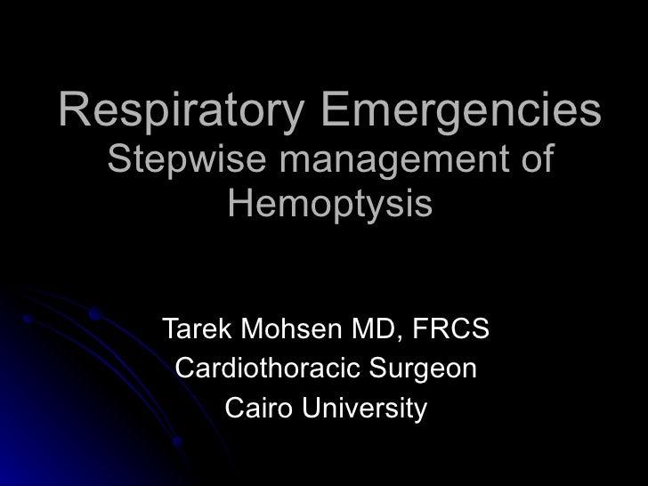 Respiratory Emergencies Stepwise management of Hemoptysis Tarek Mohsen MD, FRCS Cardiothoracic Surgeon Cairo University