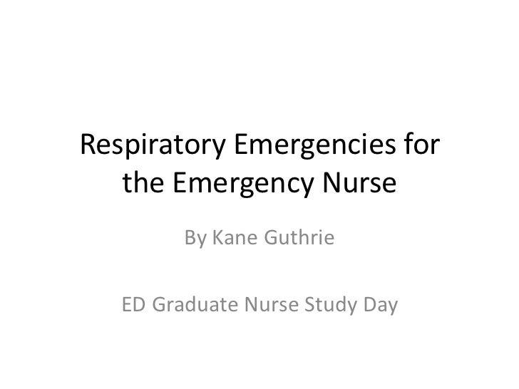 Respiratory Emergencies for   the Emergency Nurse         By Kane Guthrie   ED Graduate Nurse Study Day