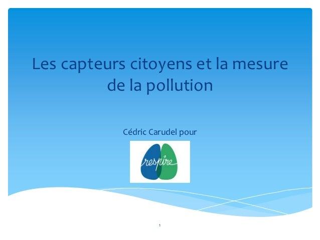 Les capteurs citoyens et la mesure         de la pollution            Cédric Carudel pour                     1