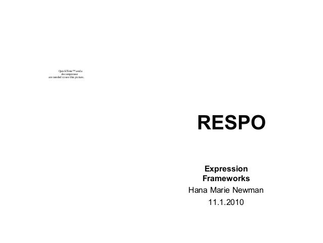 RESPO Expression Frameworks Hana Marie Newman 11.1.2010 QuickTime™ and a decompressor are needed to see this picture.