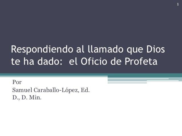 1Respondiendo al llamado que Dioste ha dado: el Oficio de ProfetaPorSamuel Caraballo-López, Ed.D., D. Min.
