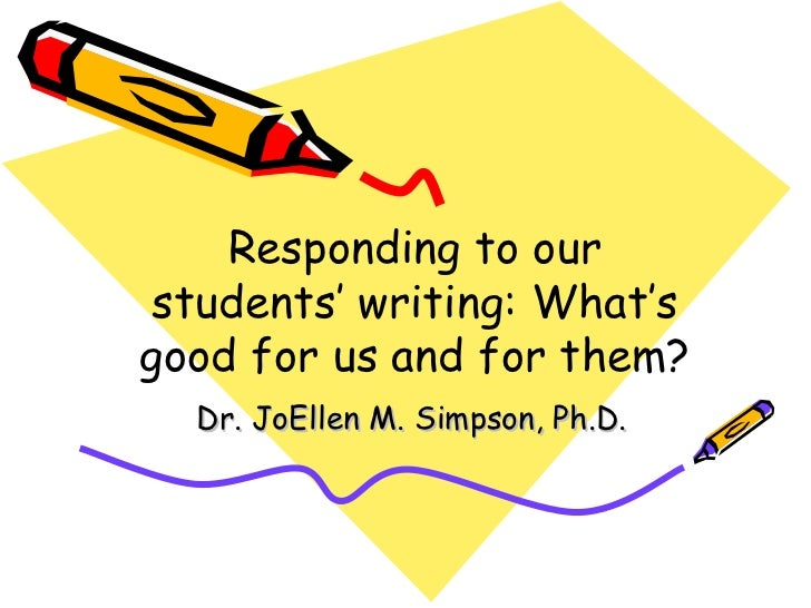 Responding to our students' writing: What's good for us and for them? Dr. JoEllen M. Simpson, Ph.D.