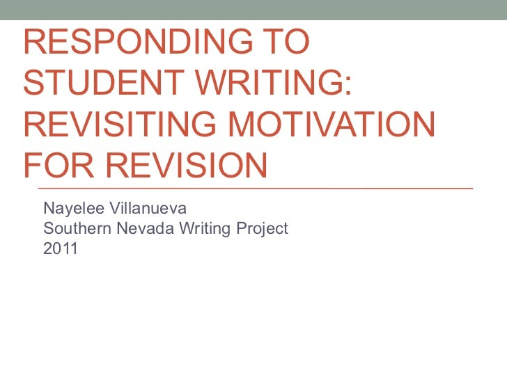 RESPONDING TOSTUDENT WRITING:REVISITING MOTIVATIONFOR REVISION Nayelee Villanueva Southern Nevada Writing Project 2011
