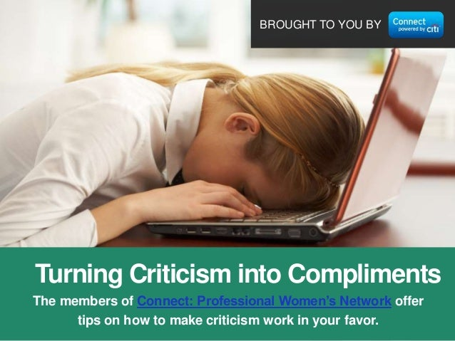 BROUGHT TO YOU BY  Turning Criticism into Compliments The members of Connect: Professional Women's Network offer tips on h...
