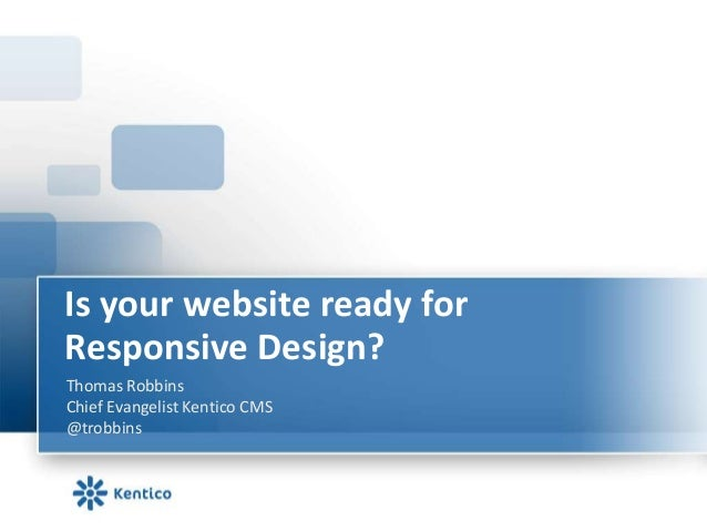 Is your website ready forResponsive Design?Thomas RobbinsChief Evangelist Kentico CMS@trobbins