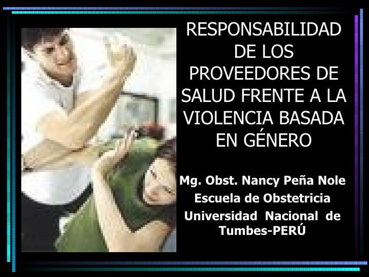 RESPONSABILIDAD DE LOS PROVEEDORES DE SALUD FRENTE A LA VIOLENCIA BASADA EN GÉNERO Mg. Obst. Nancy Peña Nole Escuela de Ob...