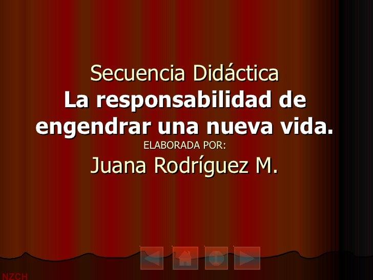 Secuencia Didáctica La responsabilidad de engendrar una nueva vida. ELABORADA POR: Juana Rodríguez M.