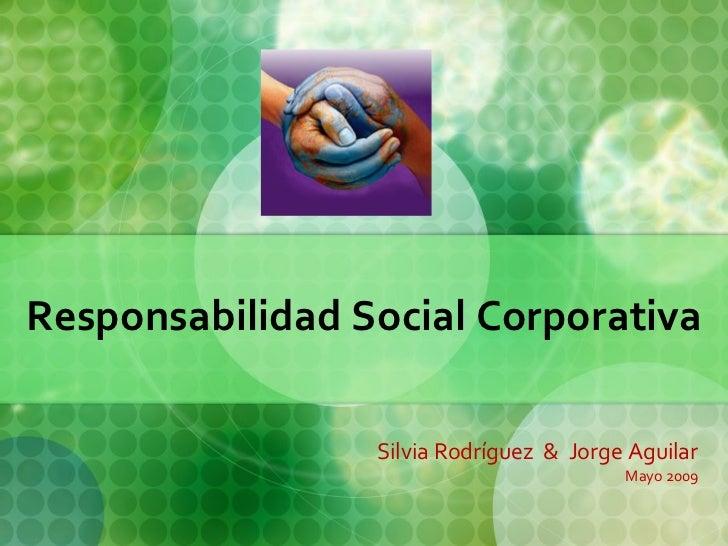 Responsabilidad Social Corporativa Silvia Rodríguez  &  Jorge Aguilar Mayo 2009