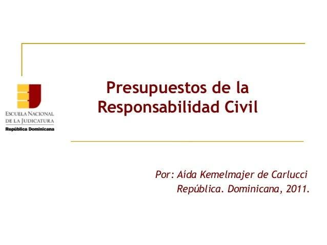 Presupuestos de laResponsabilidad CivilPor: Aída Kemelmajer de CarlucciRepública. Dominicana, 2011.