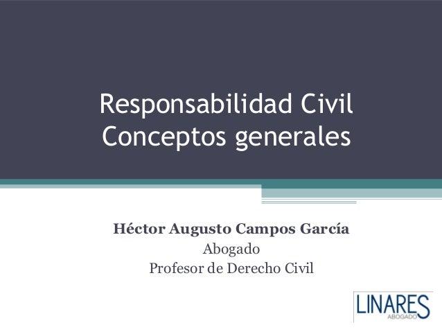 Responsabilidad CivilConceptos generales Héctor Augusto Campos García             Abogado     Profesor de Derecho Civil