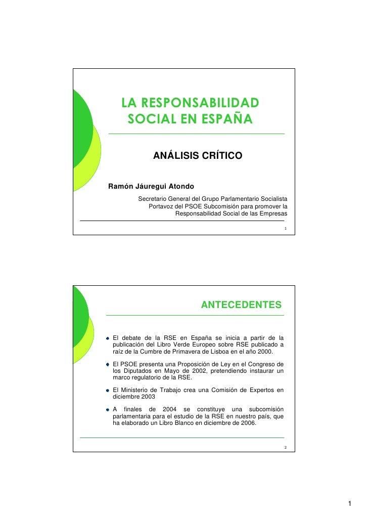 LA RESPONSABILIDAD     SOCIAL EN ESPAÑA                 ANÁLISIS CRÍTICO   Ramón Jáuregui Atondo          Secretario Gener...
