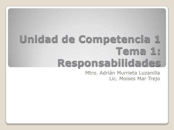 Unidad de Competencia 1               Tema 1:      Responsabilidades          Mtro. Adrián Murrieta Luzanilla             ...