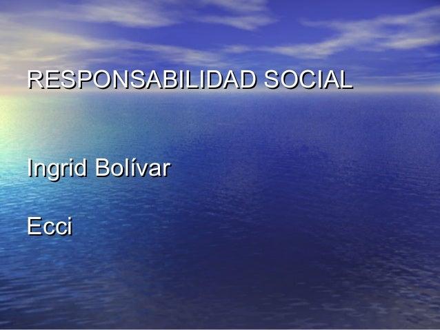 RESPONSABILIDAD SOCIALRESPONSABILIDAD SOCIAL Ingrid BolívarIngrid Bolívar EcciEcci