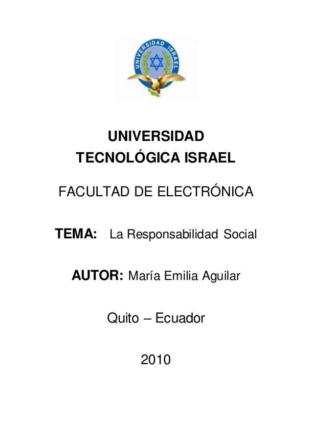 UNIVERSIDAD TECNOLÓGICA ISRAEL FACULTAD DE ELECTRÓNICA TEMA: La Responsabilidad Social AUTOR: María Emilia Aguilar Quito –...