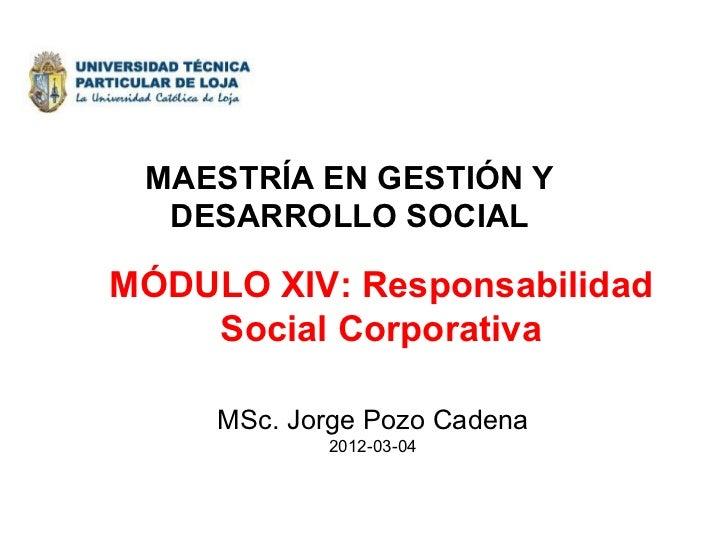 MÓDULO XIV: Responsabilidad Social Corporativa MSc. Jorge Pozo Cadena 2012-03-04 MAESTRÍA EN GESTIÓN Y DESARROLLO SOCIAL