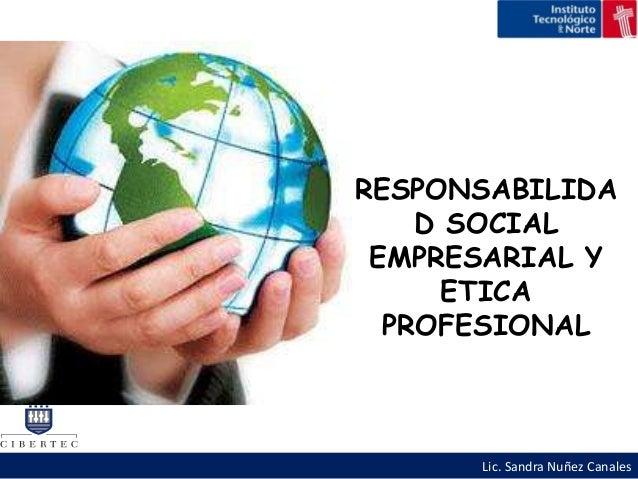 RESPONSABILIDA    D SOCIAL EMPRESARIAL Y      ETICA  PROFESIONAL      Lic. Sandra Nuñez Canales